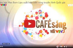 Giảm béo Max Burn Lipo 2020 siêu hủy mỡ vinh dự xuất hiện trên sóng truyền hình Quốc gia – Cafe Sáng VTV3